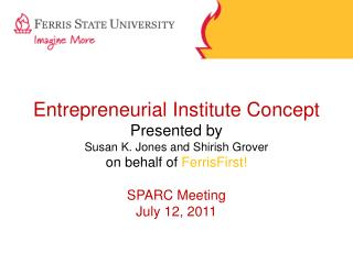 Entrepreneurial Institute Concept Presented by Susan K. Jones and Shirish Grover on behalf of FerrisFirst  SPARC Meeting