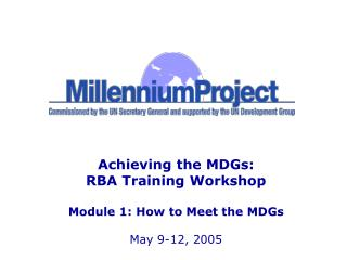 Achieving the MDGs: RBA Training Workshop  Module 1: How to Meet the MDGs  May 9-12, 2005