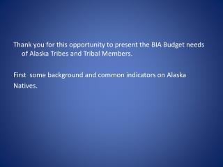 Thank you for this opportunity to present the BIA Budget needs of Alaska Tribes and Tribal Members. First some backgr