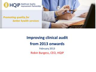 Improving clinical audit  from 2013 onwards February 2013 Robin Burgess, CEO, HQIP
