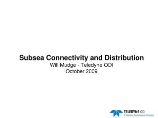 Subsea Connectivity and Distribution Will Mudge - Teledyne ODI  October 2009