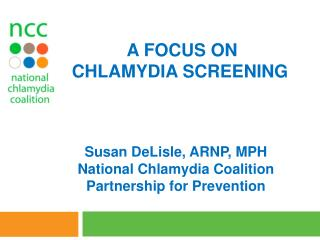 Susan  DeLisle , ARNP, MPH National Chlamydia Coalition Partnership for Prevention