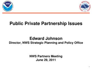 Public Private Partnership Issues Edward Johnson Director, NWS Strategic Planning and Policy Office NWS Partners Meeting
