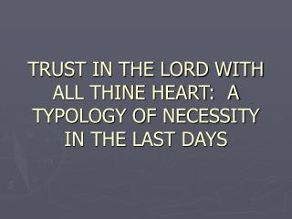 TRUST IN THE LORD WITH ALL THINE HEART:  A TYPOLOGY OF NECESSITY IN THE LAST DAYS