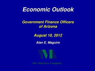 Economic Outlook  Government Finance Officers of Arizona August 10, 2012 Alan E. Maguire