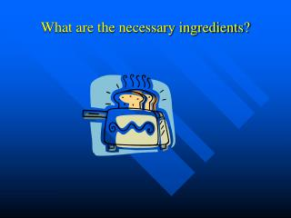 What are the necessary ingredients?