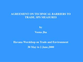 AGREEMENT ON TECHNICAL BARRIERS TO TRADE, SPS MEASURES  by Veena Jha  Havana Worskhop on Trade and Environment 30 May to