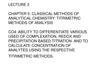 LECTURE 3  CHAPTER 5: CLASSICAL METHODS OF  ANALYTICAL CHEMISTRY: TITRIMETRIC METHODS OF ANALYSIS  CO4: ABILITY TO DIFFE