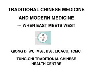 TRADITIONAL CHINESE MEDICINE  AND MODERN MEDICINE --- WHEN EAST MEETS WEST QIONG DI WU, MSc, BSc, LICACU, TCMCI TUNG-CHI
