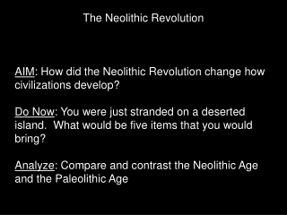 The Neolithic Revolution AIM : How did the Neolithic Revolution change how civilizations develop?