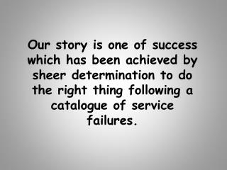 Our story is one of success which has been achieved by sheer determination to do the right thing following a catalogue o