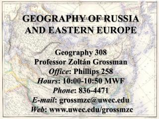 GEOGRAPHY OF RUSSIA AND EASTERN EUROPE  Geography 308 Professor Zolt n Grossman Office: Phillips 258 Hours: 10:00-10:50