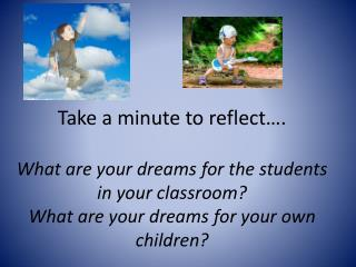Take a minute to reflect…. What are your dreams for the students in your classroom? What are your dreams for your own