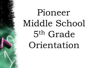 Pioneer Middle School           5 th  Grade Orientation