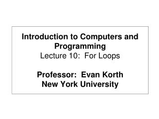 Introduction to Computers and Programming Lecture 10:  For Loops Professor:  Evan Korth New York University