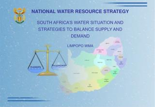 NATIONAL WATER RESOURCE STRATEGY SOUTH AFRICA'S WATER SITUATION AND STRATEGIES TO BALANCE SUPPLY AND DEMAND LIMPOPO WM