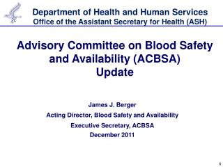 James J. Berger Acting Director, Blood Safety and Availability Executive Secretary, ACBSA December 2011