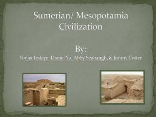 Sumerian/ Mesopotamia Civilization By: Yonas Tesfaye , Daniel Yu, Abby Seabaugh , & Jimmy Cotter
