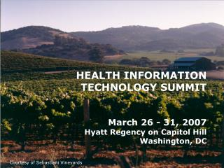 HEALTH INFORMATION TECHNOLOGY SUMMIT March 26 - 31, 2007 Hyatt Regency on Capitol Hill Washington, DC