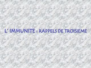 L' IMMUNITE : RAPPELS DE TROISIEME