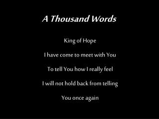 King of Hope I have come to meet with You To tell You how I really feel I will not hold back from telling You once agai