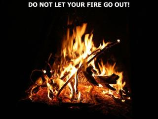 DO NOT LET YOUR FIRE GO OUT!