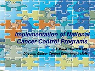 Implem e ntation of National Cancer Control P rograms A.Murat TUNCER MD Director, Cancer Control Department, MoH