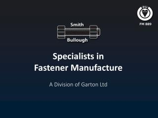 Specialists in Fastener Manufacture A Division of Garton Ltd