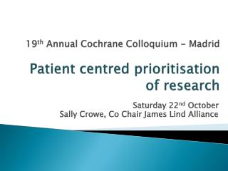19 th Annual Cochrane Colloquium - Madrid Patient centred prioritisation of research