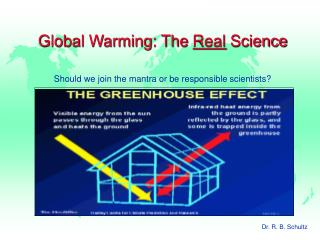 Global Warming: The Real Science Should we join the mantra or be responsible scientists?