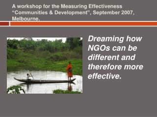 A workshop for the Measuring Effectiveness  Communities  Development , September 2007, Melbourne.