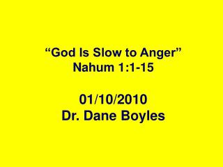 """God Is Slow to Anger"" Nahum 1:1-15 01/10/2010 Dr. Dane Boyles"