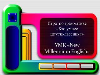 Игра по грамматике «Кто умнее шестиклассника» УМК « New Millennium English »