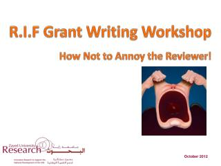 R.I.F Grant Writing Workshop How Not to Annoy the Reviewer!