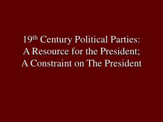 19 th Century Political Parties: A Resource for the President; A Constraint on The President