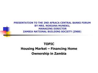 PRESENTATION TO THE 2ND AFRACA CENTRAL BANKS FORUM  BY MRS. NORIANA MUNEKU,  MANAGING DIRECTOR ZAMBIA NATIONAL BUILDING