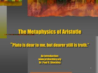 """The Metaphysics of Aristotle """" Plato is dear to me, but dearer still is truth."""" An introduction: www.prshockley.org Dr."""