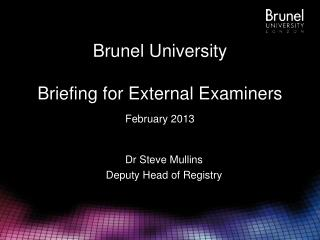 Brunel University Briefing for External Examiners February 2013
