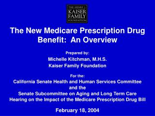 The New Medicare Prescription Drug Benefit: An Overview Prepared by: Michelle Kitchman, M.H.S. Kaiser Family Foundatio