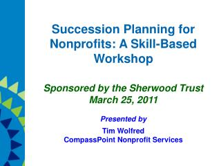 Succession Planning for Nonprofits: A Skill-Based Workshop Sponsored by the Sherwood Trust March 25, 2011 Presented by T