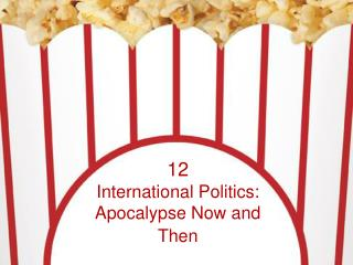 12 International Politics:  Apocalypse Now and Then
