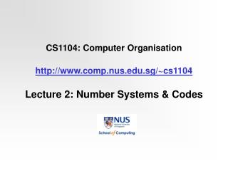 CS1104: Computer Organisation http://www.comp.nus.edu.sg/~cs1104 Lecture 2: Number Systems & Codes