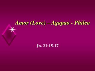 Amor (Love) – Agapao - Phileo