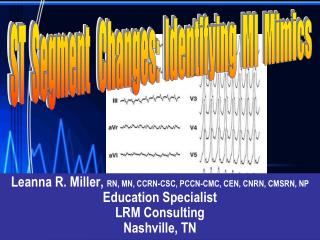 Leanna R. Miller,  RN, MN, CCRN-CSC, PCCN-CMC, CEN, CNRN, CMSRN, NP Education Specialist  LRM Consulting Nashville, TN