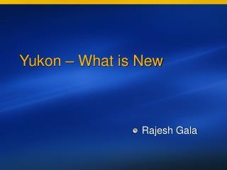 Yukon – What is New