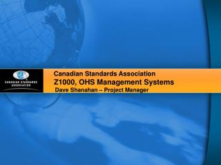 Canadian Standards Association  Z1000, OHS Management Systems   Dave Shanahan – Project Manager