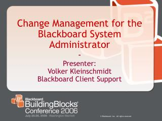 Change Management for the Blackboard System Administrator - Presenter: Volker Kleinschmidt Blackboard Client Support