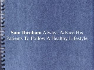 Sam Ibraham Always Advice Patients To Follow A Healthy Life