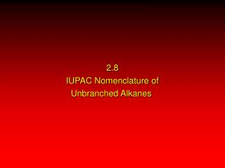 2.8 IUPAC Nomenclature of Unbranched Alkanes