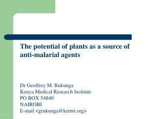 The potential of plants as a source of  anti-malarial agents Dr Geoffrey M. Rukunga Kenya Medical Research Institute PO